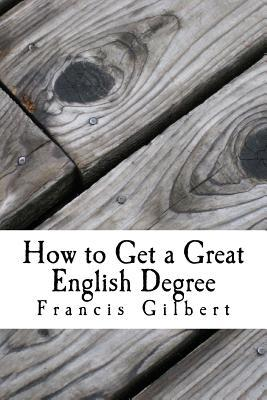 How to Get a Great English Degree: A Guide for Undergraduates  by  Francis Gilbert