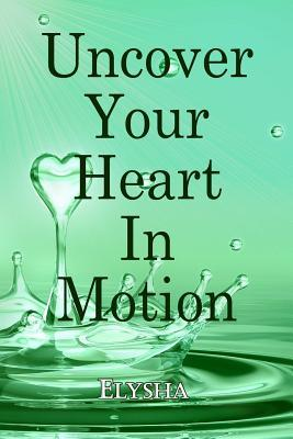 Uncover Your Heart in Motion  by  Elysha