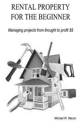 Rental Property for the Beginner - Managing a Project from Thought to Profit Michael W. Macon