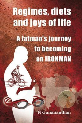Regimes, Diets and Joys of Life: A Fatmans Journey to Becoming an Ironman N Gunananthan