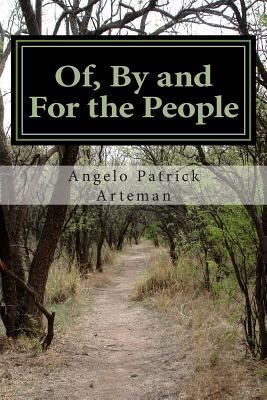 Of,  by  and for the People: From the Perspective of an Earth Human Being by MR Angelo Patrick Arteman