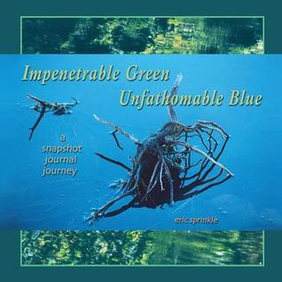 Impenetrable Green Unfathomable Blue: A Snapshot Journal Journey Eric Sprinkle