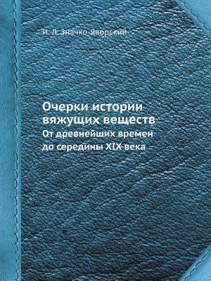 Ocherki Istorii Vyazhuschih Veschestv OT Drevnejshih Vremen Do Serediny XIX Veka  by  I L Znachko-Ivorskij