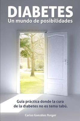 Diabetes, Un Mundo de Posibilidades - Guia Practica Donde La Cura de La Diabetes Tipo 1 y Tipo 2 No Es Tema Tabu  by  Carlos González Rotger