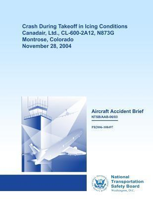 Aircraft Accident Brief: Crash During Takeoff in Icing Conditions Canadair, Ltd., CL-600-2a12, N873g Montrose, Colorado November 28, 2004  by  National Transportation Safety Board