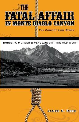 The Fatal Affair in Monte Diablo Canyon: The Convict Lake Story-Robbery, Murder and Vengeance in the Old West James S Reed