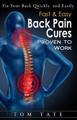 Fast & Easy Back Pain Cures Proven to Work: Fix Your Back Quickly and Easily Tom Tate