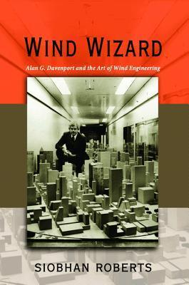 Wind Wizard: Alan G. Davenport and the Art of Wind Engineering Siobhan Roberts