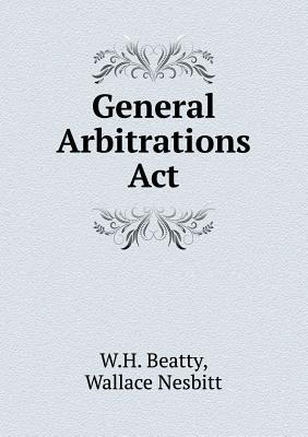 General Arbitrations ACT  by  W H Beatty