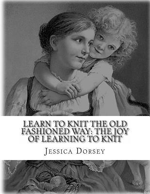 Learn to Knit the Old Fashioned Way: The Joy of Learning to Knit: Five Simple Projects to Learn to Knit Today Jessica Dorsey