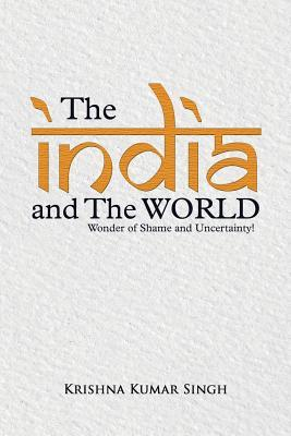 The India and the World: Wonder of Shame and Uncertainty!  by  Krishna Kumar Singh