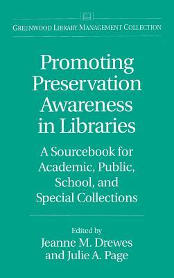 Promoting Preservation Awareness in Libraries: A Sourcebook for Academic, Public, School, and Special Collections Jeanne M. Drewes