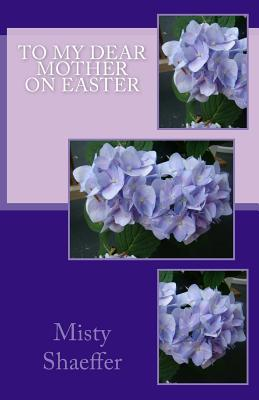 To My Dear Mother on Easter  by  Misty Shaeffer
