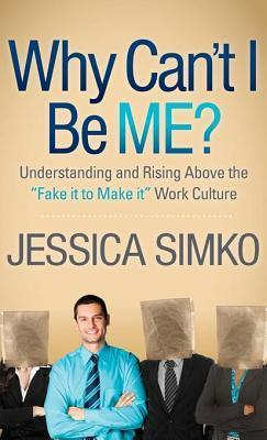 Why Cant I Be Me?: Understanding and Rising Above the Fake It to Make It Work Culture Jessica Simko