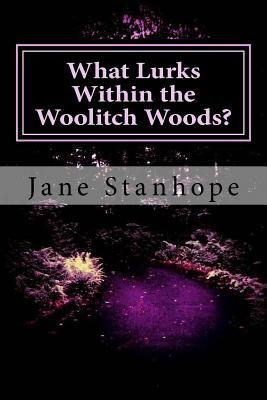 What Lurks Within the Woolitch Woods? Jane Stanhope