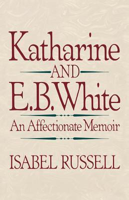 Katharine and E.B. White: An Affectionate Memoir Isabel Russell