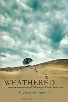 Weathered, Encouragement Through All Seasons, Summer: 31 Days of Summer  by  Janelle Nobles