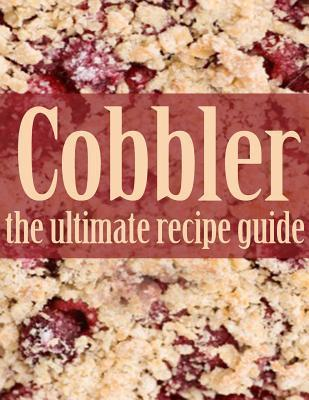 Cobbler: The Ultimate Recipe Guide  by  Jennifer Hastings