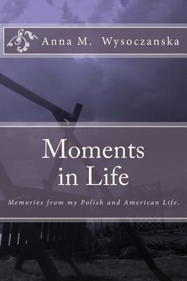 Moments in Life: Memories from My Polish and American Life Anna Wysoczanska