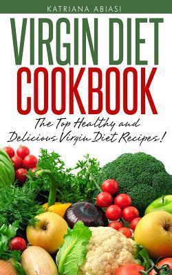 Virgin Diet Cookbook: The Top Healthy and Delicious Virgin Diet Recipes! Katrina Abiasi
