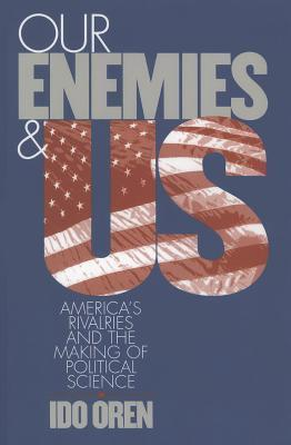 Our Enemies and Us: Americas Rivalries and the Making of Political Science Ido Oren
