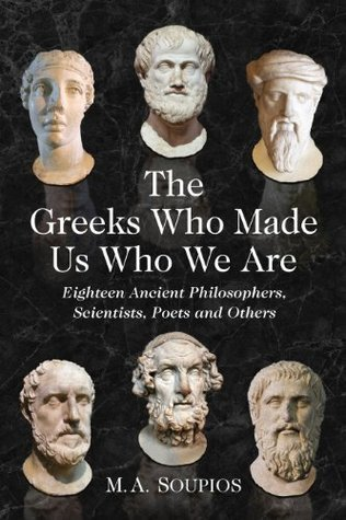 The Greeks Who Made Us Who We Are: Eighteen Ancient Philosophers, Scientists, Poets and Others Michael A. Soupios