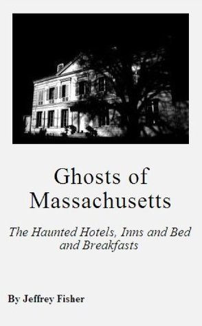 Ghosts of Massachusetts: The Haunted Hotels, Inns and Bed and Breakfasts Jeffrey Fisher