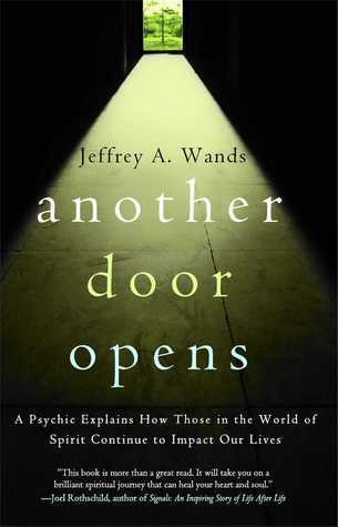 Another Door Opens: A Psychic Explains How Those in the World of Spirit Continue to Impact Our Lives  by  Jeffrey A. Wands