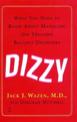 Dizzy: What You Need to Know About Managing and Treating Balance Disorders Jack J. Wazen