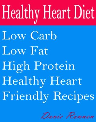 Healthy Heart Diet: Low Carb Low Fat High Protein Healthy Heart Friendly Recipes  by  Davie Ronnen