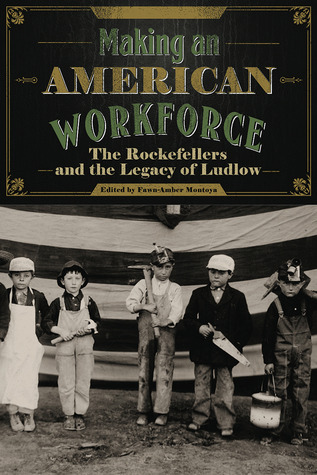 Making an American Workforce: The Rockefellers and the Legacy of Ludlow Fawn-Amber Montoya