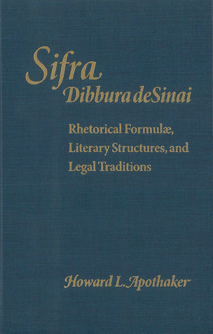 Sifra, Dibbura de Sinai: Rhetorical Formulae, Literary Structures, and Legal Traditions  by  Howard L. Apothaker