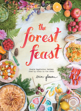 The Forest Feast: Simple Vegetarian Recipes from My Cabin in the Woods  by  Erin Gleeson