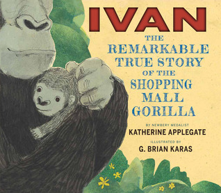 Ivan: The Remarkable True Story of the Shopping Mall Gorilla  by  Katherine Applegate