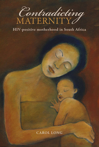Contradicting Maternity: HIV-positive motherhood in South Africa Carol Long