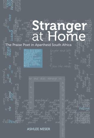 Stranger at Home: The Praise Poet in Apartheid South Africa Ashlee Neser