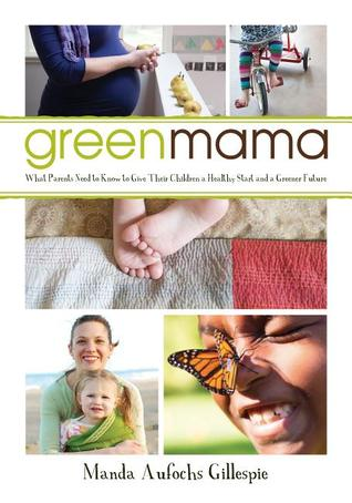 Green Mama: Giving your child a healthy start and a greener future  by  Manda Aufochs Gillespie