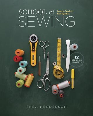 School of Sewing: Learn It, Teach It, Sew Together Shea Henderson