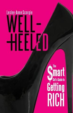 Well-Heeled: The Smart Girls Guide to Getting Rich  by  Lesley Scorgie