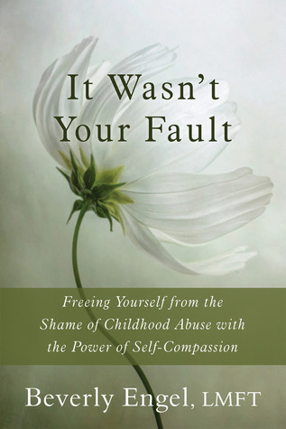 It Wasnt Your Fault: Freeing Yourself from the Shame of Childhood Abuse with the Power of Self-Compassion  by  Beverly Engel