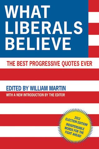 What Liberals Believe: The Best Progressive Quotes Ever William Patrick Martin