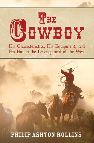 The Cowboy: An Unconventional History of Civilization on the Old-Time Cattle Range Philip Ashton Rollins
