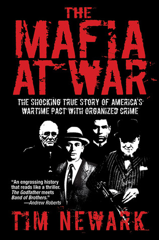 The Mafia at War: The Shocking True Story of Americas Wartime Pact with Organized Crime  by  Tim Newark