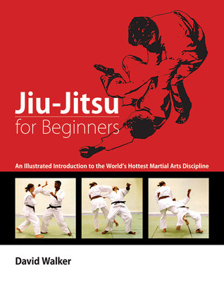 Jiu-Jitsu for Beginners: An Illustrated Introduction to the Worlds Hottest Martial Arts Discipline  by  David Walker