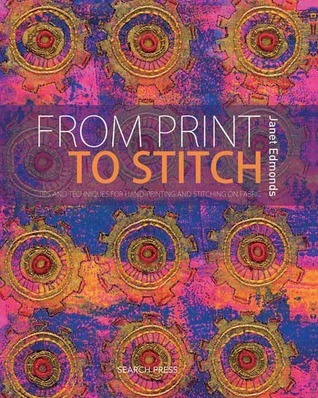 From Print to Stitch: Tips and Techniques for Hand-Printing and Stitching on Fabric Janet Edmonds
