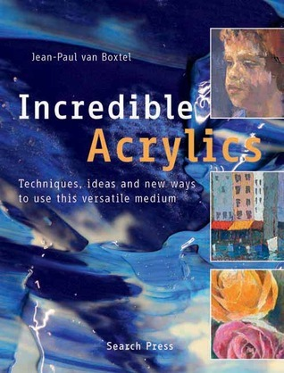 Incredible Acrylics: Techniques, Ideas and New Ways to Use This Versatile Medium Jean-Paul Van Boxtel