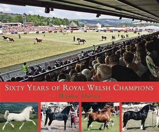 Sixty Years of Royal Welsh Champions: A Celebration of Welsh Pony and Cob Champions, 1947-2007 Wynne Davies
