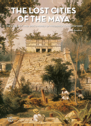 The Lost Cities of the Maya: The Life, Art, and Discoveries of Frederick Catherwood  by  Fabio Bourbon