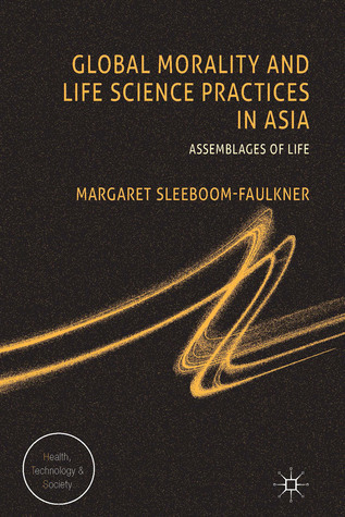 Global Morality and Life Science Practices in Asia: Assemblages of Life  by  Margaret Sleeboom-Faulkner