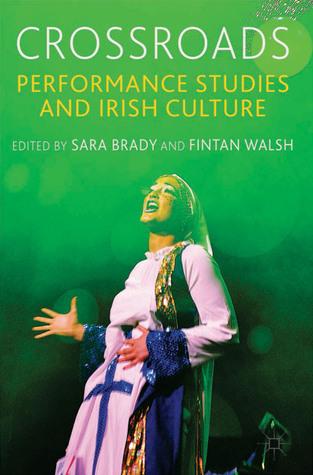 Crossroads: Performance Studies and Irish Culture  by  Sara Brady